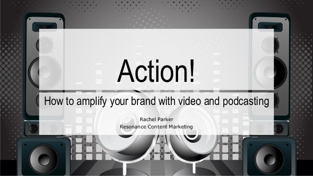Action! How to amplify your brand with video and podcasting Rachel Parker Resonance Content Marketing