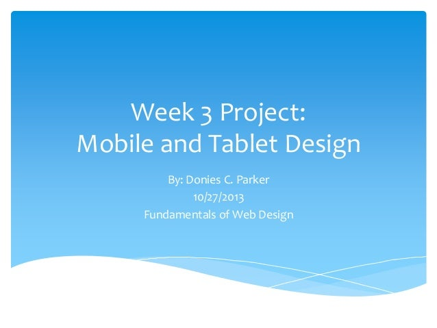 Week 3 Project: Mobile and Tablet Design By: Donies C. Parker 10/27/2013 Fundamentals of Web Design