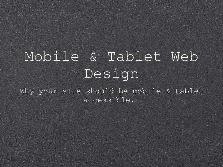 Mobile & Tablet Web Design <ul><li>Why your site should be mobile & tablet accessible.  </li></ul>