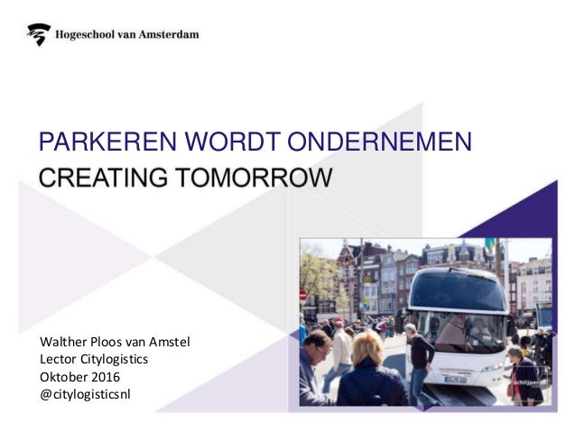 PARKEREN WORDT ONDERNEMEN Walther Ploos van Amstel Lector Citylogistics Oktober 2016 @citylogisticsnl