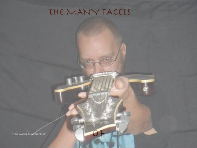 THE MANY FACETSPhoto Owned by Garrin Parker                                      Of