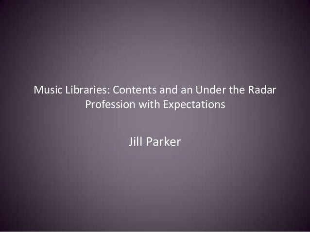 Music Libraries: Contents and an Under the Radar Profession with Expectations Jill Parker