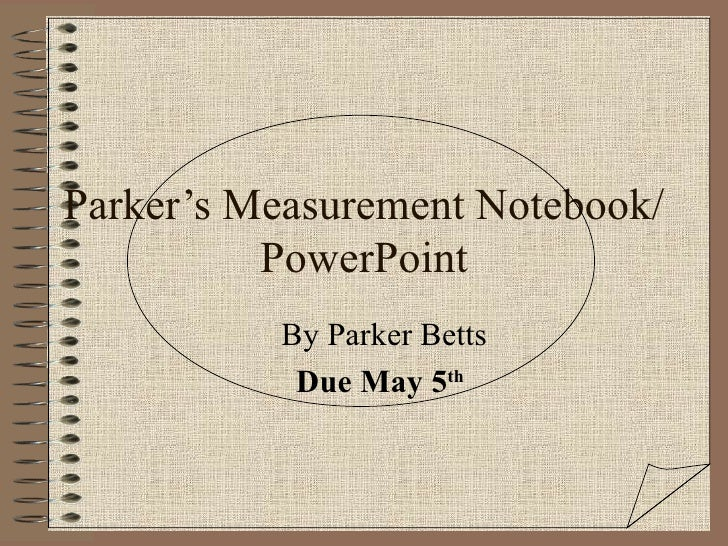 Parker's Measurement Notebook/PowerPoint By Parker Betts Due May 5 th