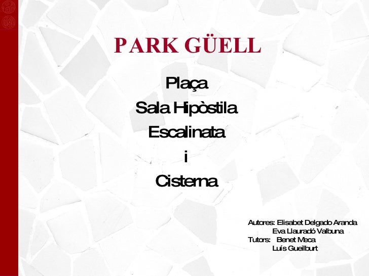 PARK GÜELL Plaça Sala Hipòstila Escalinata i Cisterna Autores: Elisabet Delgado Aranda Eva Llauradó Valbuna Tutors:  Benet...