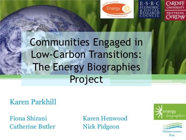 Communities Engaged inLow-Carbon Transitions:The Energy BiographiesProjectKaren ParkhillFiona Shirani Karen HenwoodCatheri...