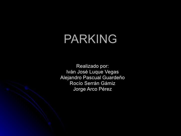 PARKING Realizado por: Iván José Luque Vegas Alejandro Pascual Guardeño Rocío Serrán Gámiz Jorge Arco Pérez