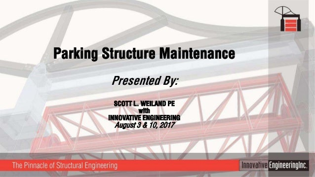 Parking Structure Maintenance Presented By: SCOTT L. WEILAND PE with INNOVATIVE ENGINEERING August 3 & 10, 2017