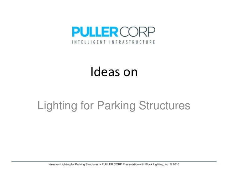 Ideas onLighting for Parking Structures  Ideas on Lighting for Parking Structures – PULLER CORP Presentation with Block Li...