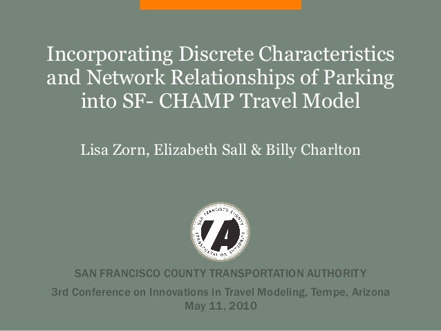 Incorporating Discrete Characteristicsand Network Relationships of Parking   into SF- CHAMP Travel Model     Lisa Zorn, El...