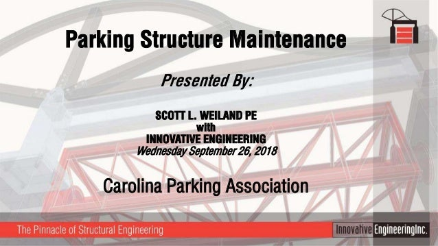 Parking Structure Maintenance Presented By: SCOTT L. WEILAND PE with INNOVATIVE ENGINEERING Wednesday September 26, 2018 C...