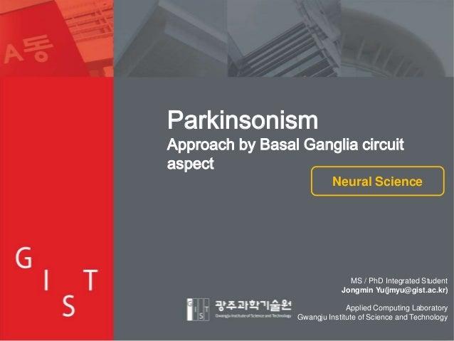 Parkinsonism  Approach by Basal Ganglia circuit aspect Neural Science  MS / PhD Integrated Student Jongmin Yu(jmyu@gist.ac...