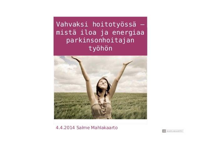 Vahvaksi hoitotyössä – mistä iloa ja energiaa parkinsonhoitajan työhön 4.4.2014 Salme Mahlakaarto