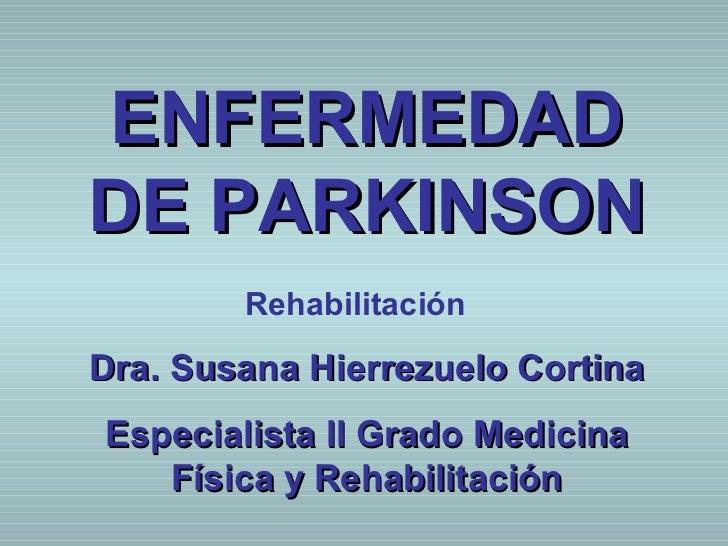 ENFERMEDADDE PARKINSON        RehabilitaciónDra. Susana Hierrezuelo CortinaEspecialista II Grado Medicina   Física y Rehab...