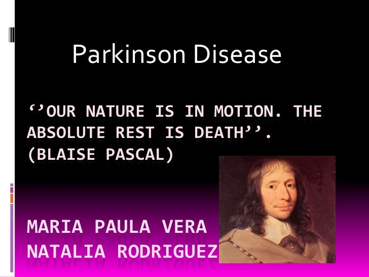 Parkinson Disease ''OUR NATURE IS IN MOTION. THE ABSOLUTE REST IS DEATH''. (BLAISE PASCAL)    MARIA PAULA VERA NATALIA ROD...