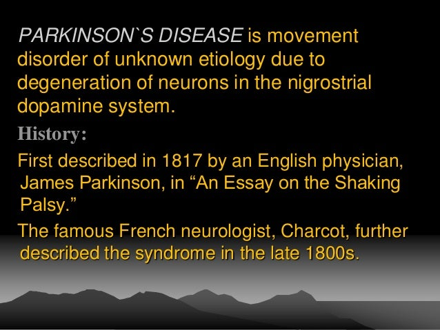 parkinson disease essay Essay: parkinson's disease (pd) parkinson's disease (pd) is a progressive, lingering, and usually fatal movement disorder progressive meaning the symptoms are always present and worsen over time.