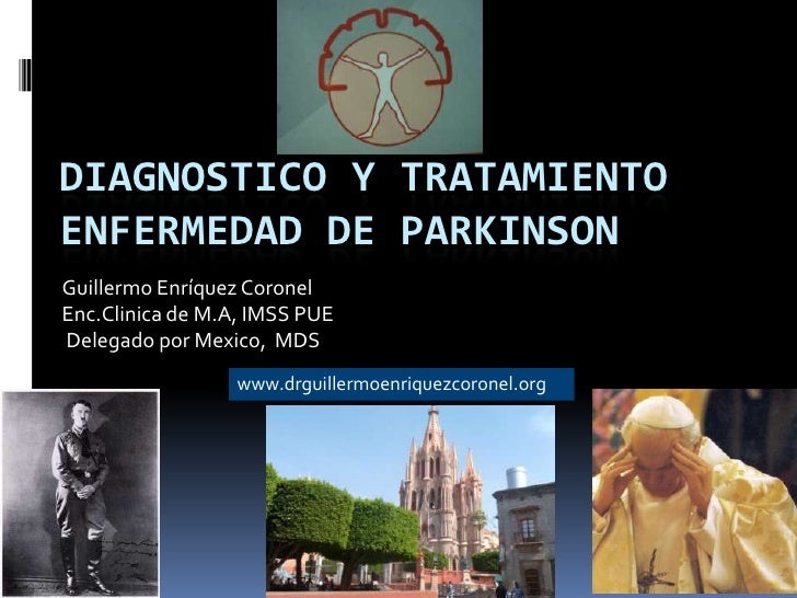 DIAGNOSTICO Y TRATAMIENTOENFERMEDAD DE PARKINSONGuillermo Enríquez CoronelEnc.Clinica de M.A, IMSS PUEDelegado por Mexico,...