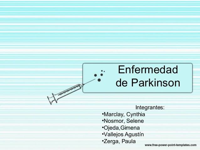 Enfermedad de Parkinson Integrantes: •Marclay, Cynthia •Nosmor, Selene •Ojeda,Gimena •Vallejos Agustín •Zerga, Paula