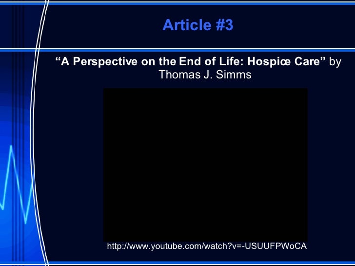 """Article #3 <ul><li>"""" A Perspective on the End of Life: Hospice Care""""  by Thomas J. Simms </li></ul>http://www.youtube.com/..."""