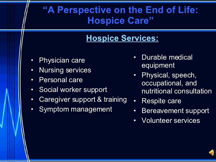 """ A Perspective on the End of Life: Hospice Care"" <ul><li>Hospice Services: </li></ul><ul><li>Physician care </li></ul><ul..."