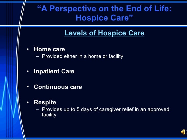 """"""" A Perspective on the End of Life: Hospice Care"""" <ul><li>Levels of Hospice Care </li></ul><ul><li>Home care </li></ul><ul..."""