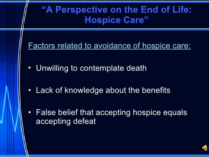 """ A Perspective on the End of Life: Hospice Care"" <ul><li>Factors related to avoidance of hospice care: </li></ul><ul><li>..."