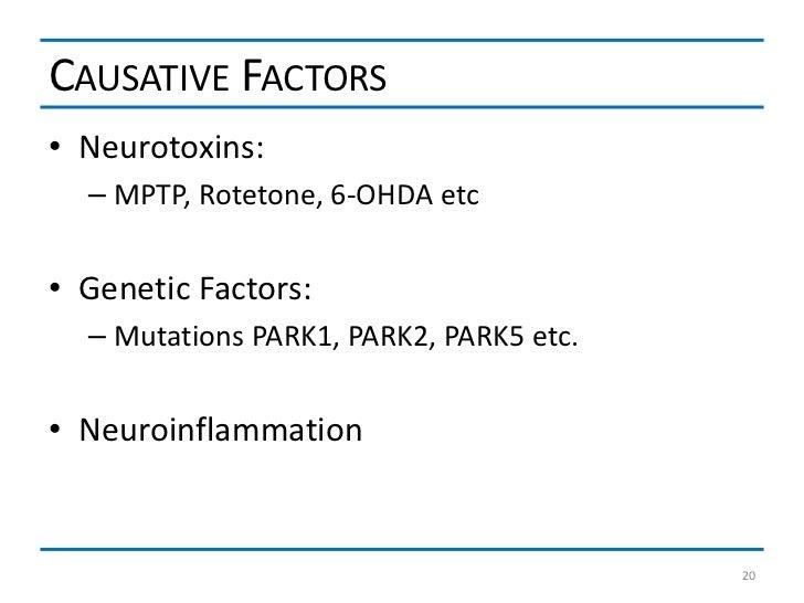 CAUSATIVE FACTORS• Neurotoxins:  – MPTP, Rotetone, 6-OHDA etc• Genetic Factors:  – Mutations PARK1, PARK2, PARK5 etc.• Neu...