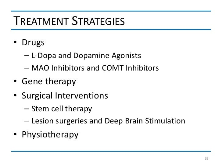 TREATMENT STRATEGIES• Drugs  – L-Dopa and Dopamine Agonists  – MAO Inhibitors and COMT Inhibitors• Gene therapy• Surgical ...