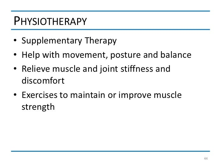 PHYSIOTHERAPY• Supplementary Therapy• Help with movement, posture and balance• Relieve muscle and joint stiffness and  dis...