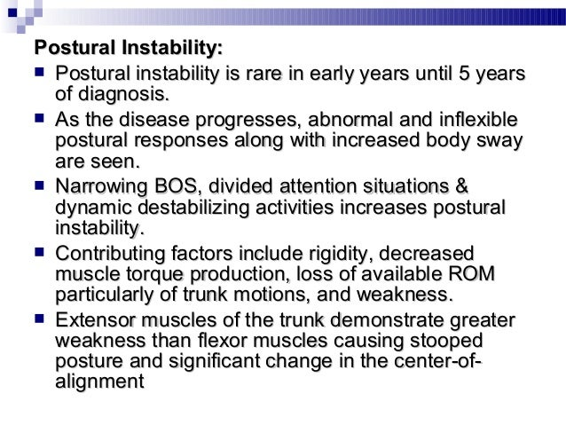 Gait:  Reduced stride length, speed of walking  Cadence normal but may be reduced in late stages  Increased double limb...