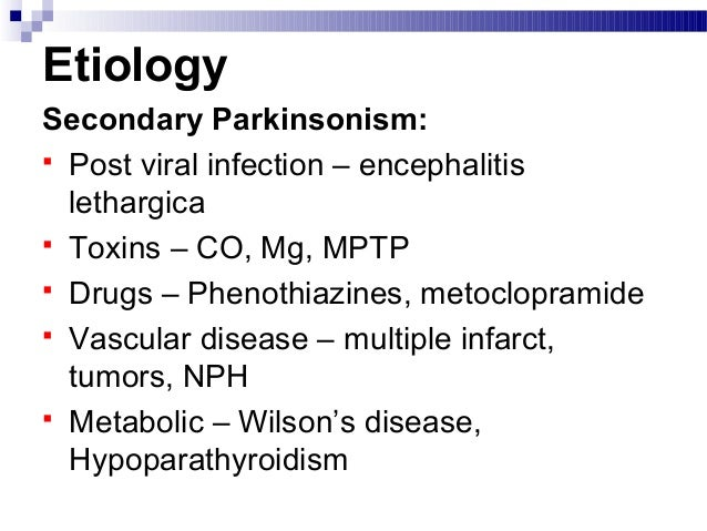 Etiology Secondary Parkinsonism:  Post viral infection – encephalitis lethargica  Toxins – CO, Mg, MPTP  Drugs – Phenot...