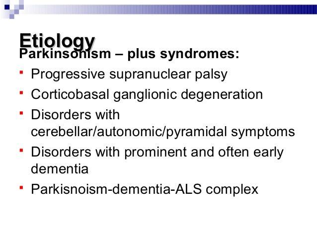 EtiologyEtiology Parkinsonism – plus syndromes:  Progressive supranuclear palsy  Corticobasal ganglionic degeneration  ...