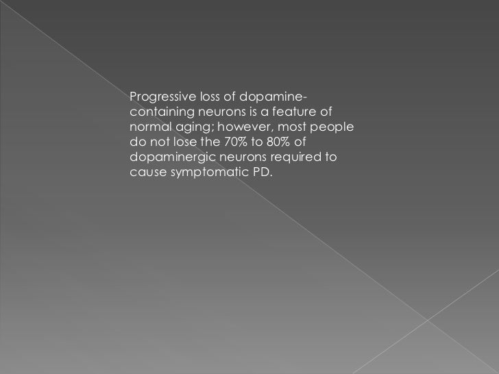 Progressive loss of dopamine-containing neurons is a feature ofnormal aging; however, most peopledo not lose the 70% to 80...