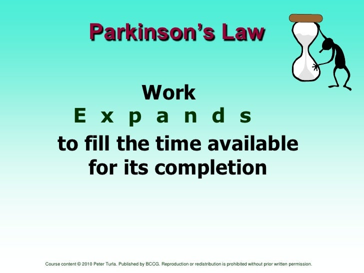 Parkinson's Law<br />    Work                      <br />E  x  p  a  n  d  s<br />to fill the time available for its compl...