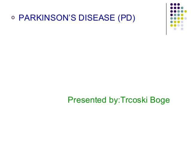 o PARKINSON'S DISEASE (PD) Presented by:Trcoski Boge