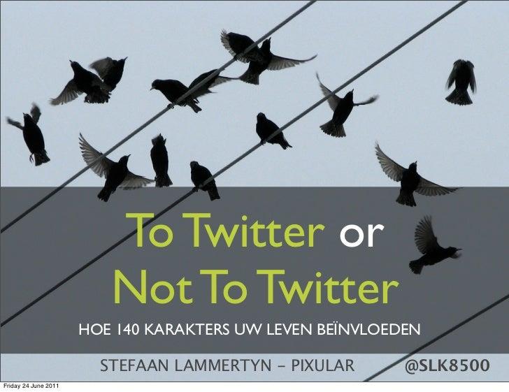 To Twitter or                         Not To Twitter                      HOE 140 KARAKTERS UW LEVEN BEÏNVLOEDEN          ...