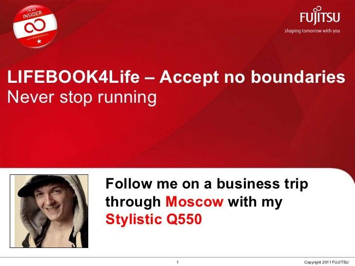 LIFEBOOK4Life – Accept no boundaries Never stop running 1 Copyright 2011 FUJITSU Follow me on a business trip through  Mos...