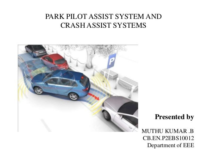 PARK PILOT ASSIST SYSTEM AND   CRASH ASSIST SYSTEMS                           Presented by                       MUTHU KUM...