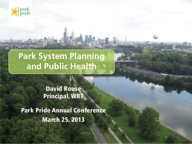 Park System Planning  and Public Health        David Rouse       Principal, WRTPark Pride Annual Conference       March 25...