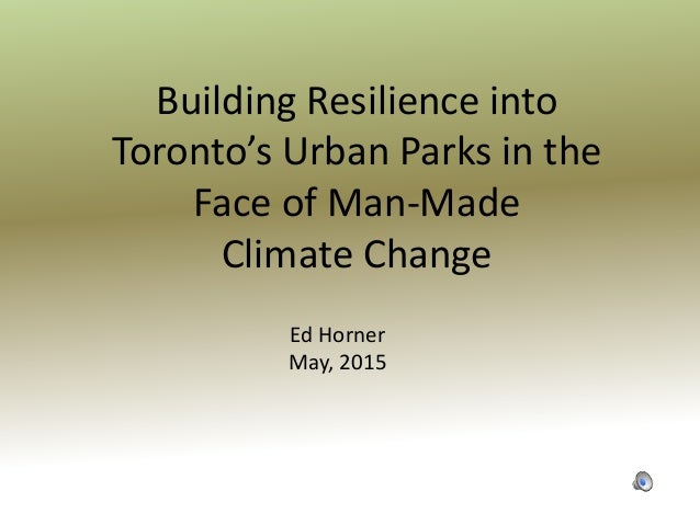 Building Resilience into Toronto's Urban Parks in the Face of Man-Made Climate Change Ed Horner May, 2015