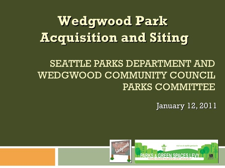 SEATTLE PARKS DEPARTMENT AND WEDGWOOD COMMUNITY COUNCIL PARKS COMMITTEE January 12, 2011 Wedgwood Park  Acquisition and Si...