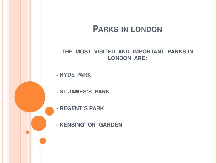 Parks in london<br />THE  MOST  VISITED  AND  IMPORTANT  PARKS IN  LONDON  ARE:<br />- HYDE PARK <br />- ST JAMES'S  PARK ...