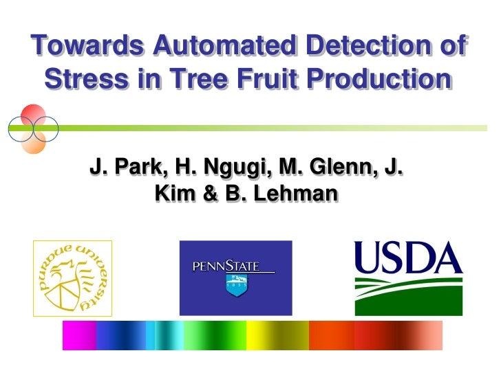 Towards Automated Detection of  Stress in Tree Fruit Production       J. Park, H. Ngugi, M. Glenn, J.           Kim & B. L...