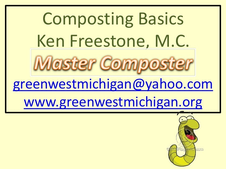 Composting Basics   Ken Freestone, M.C.greenwestmichigan@yahoo.com  www.greenwestmichigan.org