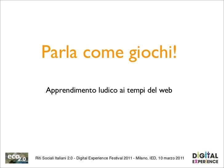 Parla come giochi!      Apprendimento ludico ai tempi del webRiti Sociali Italiani 2.0 - Digital Experience Festival 2011 ...