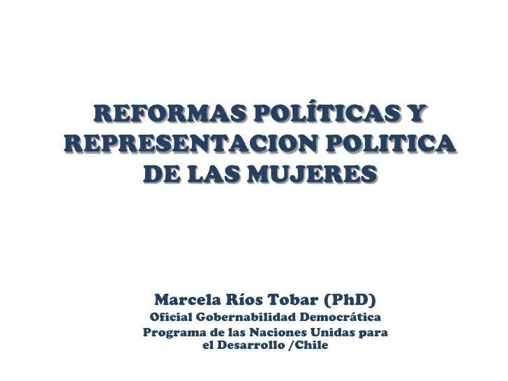 REFORMAS POLÍTICAS Y REPRESENTACION POLITICA DE LAS MUJERES<br />Marcela Ríos Tobar (PhD)<br />Oficial Gobernabilidad Demo...