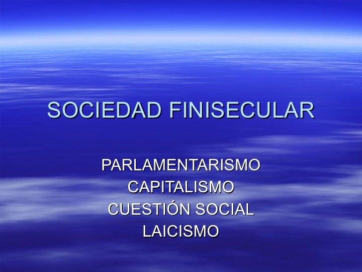SOCIEDAD FINISECULAR PARLAMENTARISMO CAPITALISMO CUESTIÓN SOCIAL LAICISMO