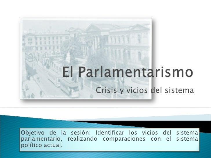 Crisis y vicios del sistema Objetivo de la sesión: Identificar los vicios del sistema parlamentario, realizando comparacio...