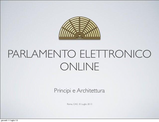 PARLAMENTO ELETTRONICO ONLINE Principi e Architettura Roma, CAE, 10 Luglio 2013 giovedì 11 luglio 13