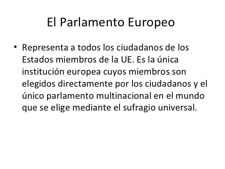 El Parlamento Europeo• Representa a todos los ciudadanos de los  Estados miembros de la UE. Es la única  institución europ...