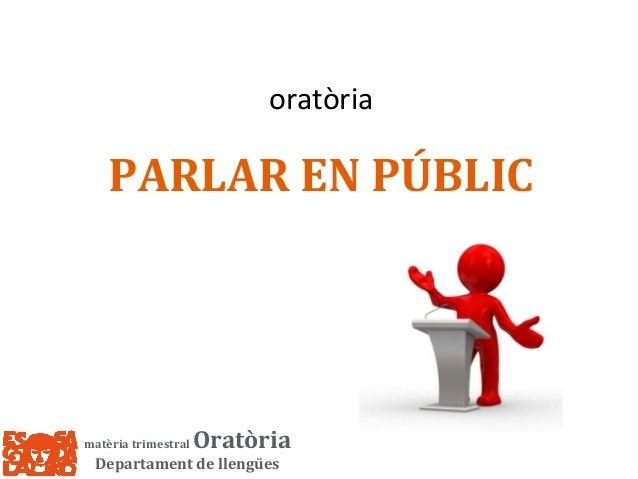 oratòria  PARLAR EN PÚBLIC  matèria trimestral  Oratòria  Departament de llengües